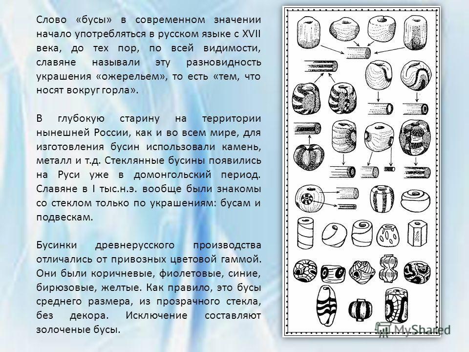 Слово «бусы» в современном значении начало употребляться в русском языке с XVII века, до тех пор, по всей видимости, славяне называли эту разновидность украшения «ожерельем», то есть «тем, что носят вокруг горла». В глубокую старину на территории нын