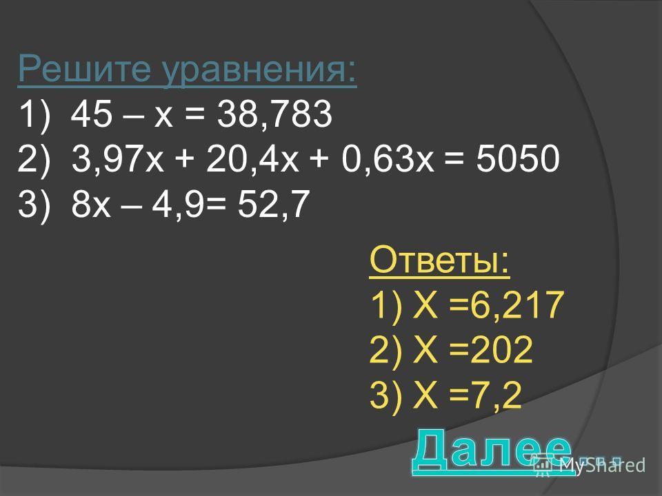 Решите уравнения: 1)45 – х = 38,783 2)3,97х + 20,4х + 0,63х = 5050 3)8х – 4,9= 52,7 Ответы: 1) Х =6,217 2) Х =202 3) Х =7,2