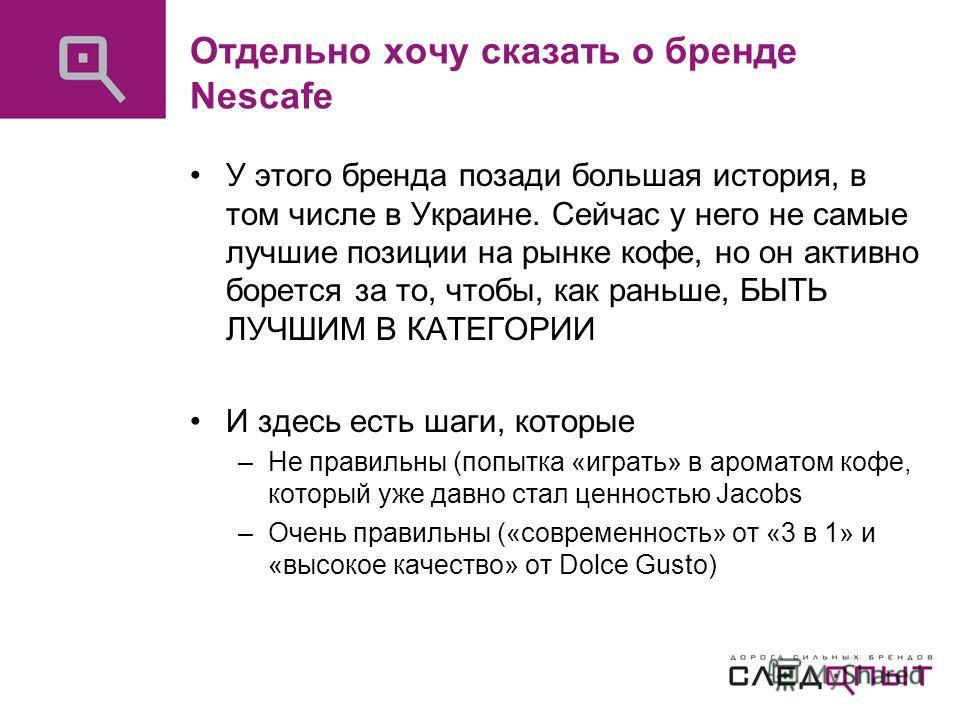 Отдельно хочу сказать о бренде Nescafe У этого бренда позади большая история, в том числе в Украине. Сейчас у него не самые лучшие позиции на рынке кофе, но он активно борется за то, чтобы, как раньше, БЫТЬ ЛУЧШИМ В КАТЕГОРИИ И здесь есть шаги, котор