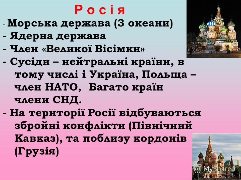 - Морська держава (3 океани) - Ядерна держава - Член «Великої Вісімки» - Сусіди – нейтральні країни, в тому числі і Україна, Польща – член НАТО, Багато країн члени СНД. - На території Росії відбуваються збройні конфлікти (Північний Кавказ), та поблиз