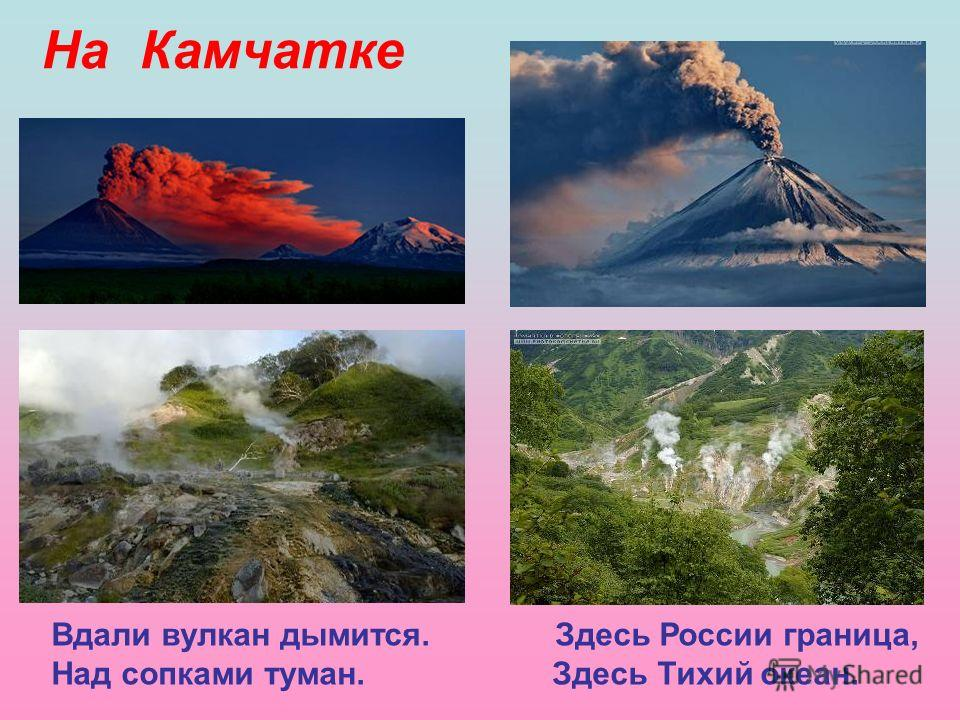 На Камчатке Вдали вулкан дымится. Здесь России граница, Над сопками туман. Здесь Тихий океан.