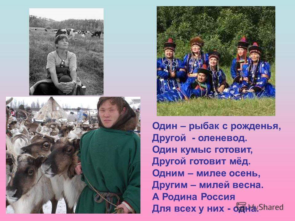 Один – рыбак с рожденья, Другой - оленевод. Один кумыс готовит, Другой готовит мёд. Одним – милее осень, Другим – милей весна. А Родина Россия Для всех у них - одна.