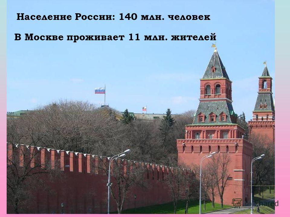 Население России: 140 млн. человек В Москве проживает 11 млн. жителей
