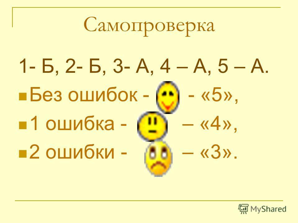 Самопроверка 1- Б, 2- Б, 3- А, 4 – А, 5 – А. Без ошибок - - «5», 1 ошибка - – «4», 2 ошибки - – «3».