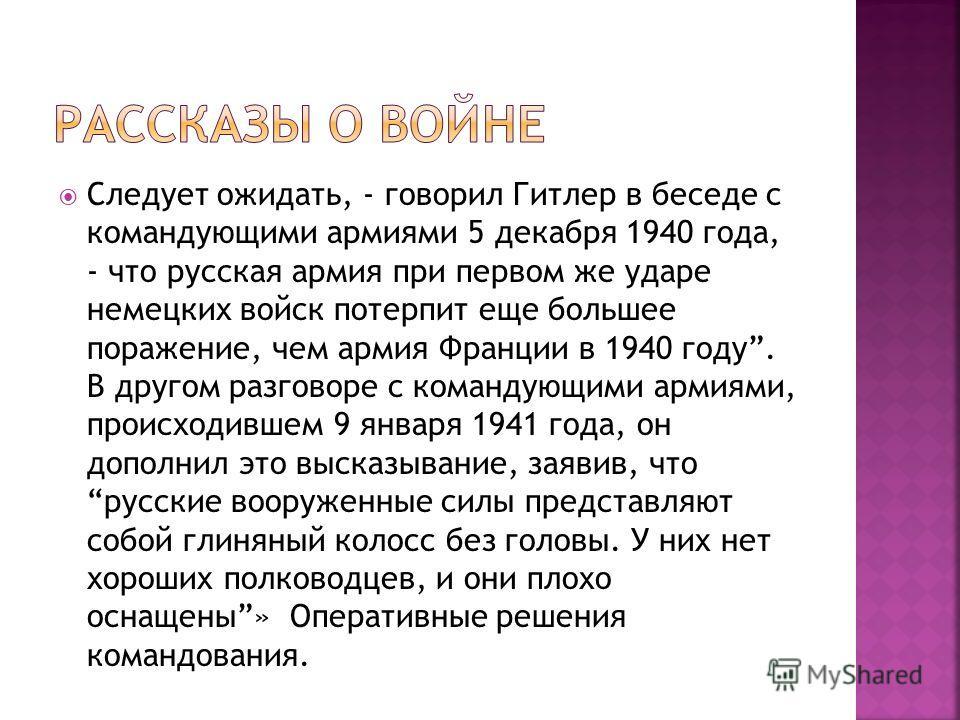 Следует ожидать, - говорил Гитлер в беседе с командующими армиями 5 декабря 1940 года, - что русская армия при первом же ударе немецких войск потерпит еще большее поражение, чем армия Франции в 1940 году. В другом разговоре с командующими армиями, пр