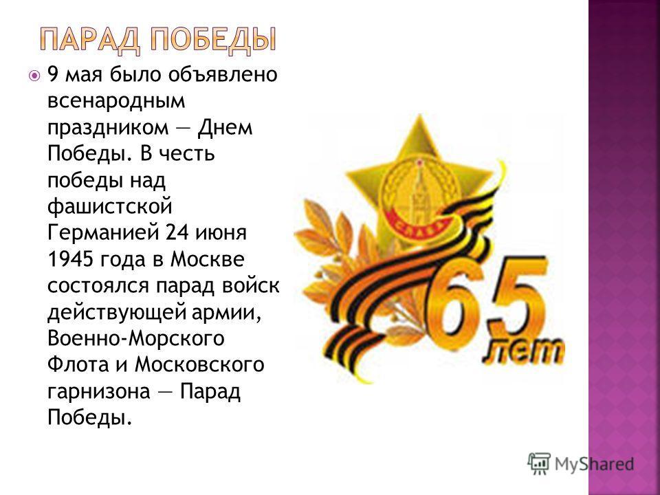 9 мая было объявлено всенародным праздником Днем Победы. В честь победы над фашистской Германией 24 июня 1945 года в Москве состоялся парад войск действующей армии, Военно-Морского Флота и Московского гарнизона Парад Победы.