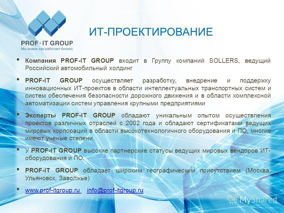 ИТ-ПРОЕКТИРОВАНИЕ Компания PROF-IT GROUP входит в Группу компаний SOLLERS, ведущий Российский автомобильный холдинг PROF-IT GROUP осуществляет разработку, внедрение и поддержку инновационных ИТ-проектов в области интеллектуальных транспортных систем