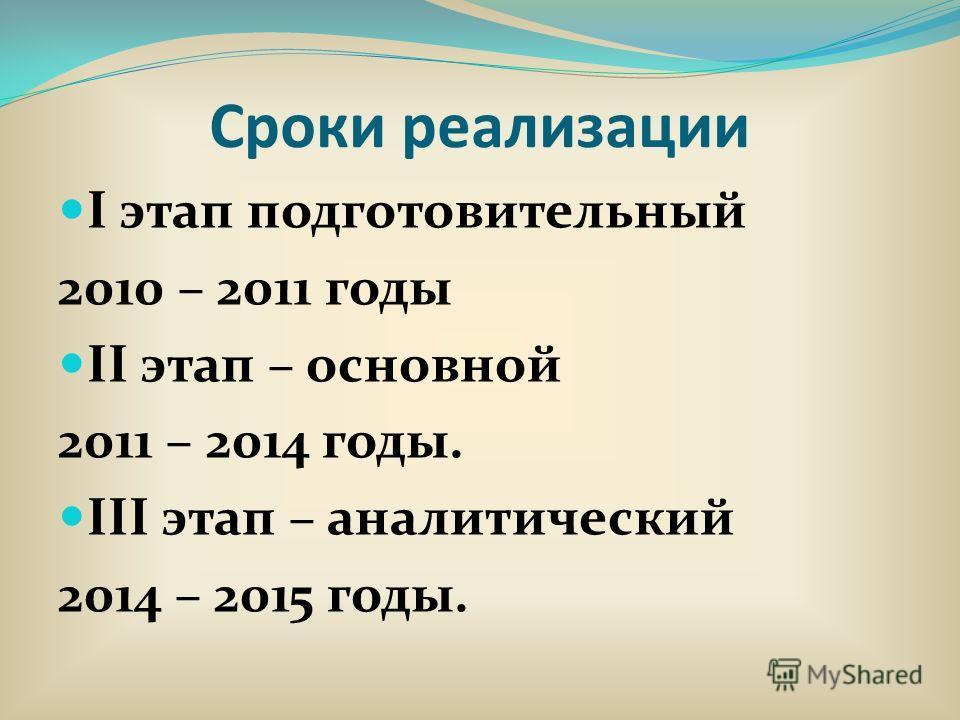Сроки реализации I этап подготовительный 2010 – 2011 годы II этап – основной 2011 – 2014 годы. III этап – аналитический 2014 – 2015 годы.
