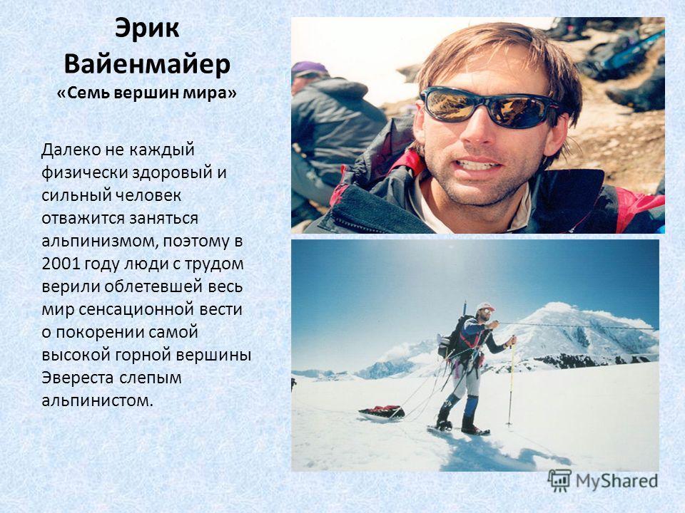 Эрик Вайенмайер «Семь вершин мира» Далеко не каждый физически здоровый и сильный человек отважится заняться альпинизмом, поэтому в 2001 году люди с трудом верили облетевшей весь мир сенсационной вести о покорении самой высокой горной вершины Эвереста