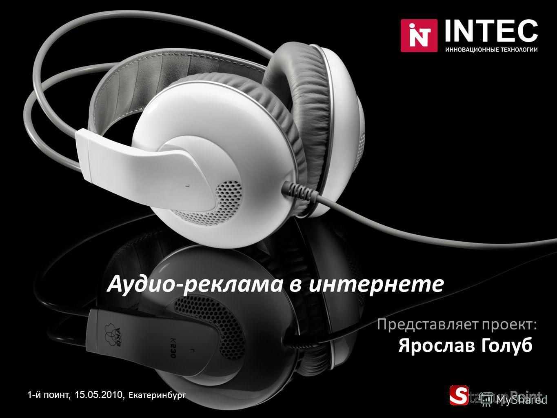 Аудио-реклама в интернете 1-й поинт, 15.05.2010, Екатеринбург Представляет проект: Ярослав Голуб