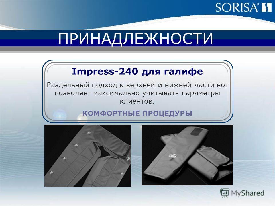 SOR Internacional ПРИНАДЛЕЖНОСТИ Impress-240 для галифе Раздельный подход к верхней и нижней части ног позволяет максимально учитывать параметры клиентов. КОМФОРТНЫЕ ПРОЦЕДУРЫ