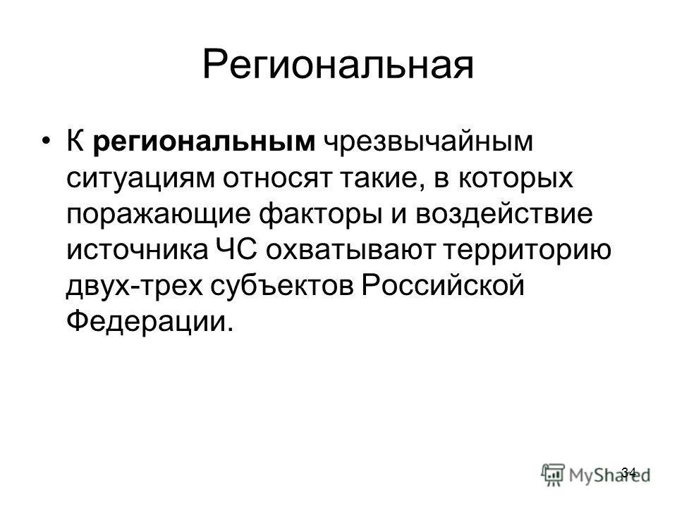34 Региональная К региональным чрезвычайным ситуациям относят такие, в которых поражающие факторы и воздействие источника ЧС охватывают территорию двух-трех субъектов Российской Федерации.