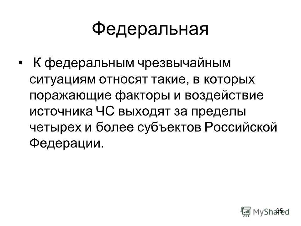 35 Федеральная К федеральным чрезвычайным ситуациям относят такие, в которых поражающие факторы и воздействие источника ЧС выходят за пределы четырех и более субъектов Российской Федерации.