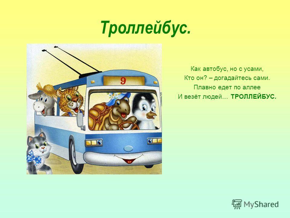 Троллейбус. Как автобус, но с усами, Кто он? – догадайтесь сами. Плавно едет по аллее И везёт людей… ТРОЛЛЕЙБУС.