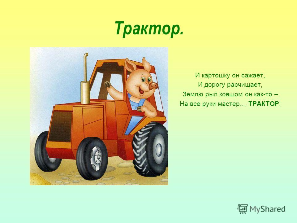 Трактор. И картошку он сажает, И дорогу расчищает, Землю рыл ковшом он как-то – На все руки мастер… ТРАКТОР.