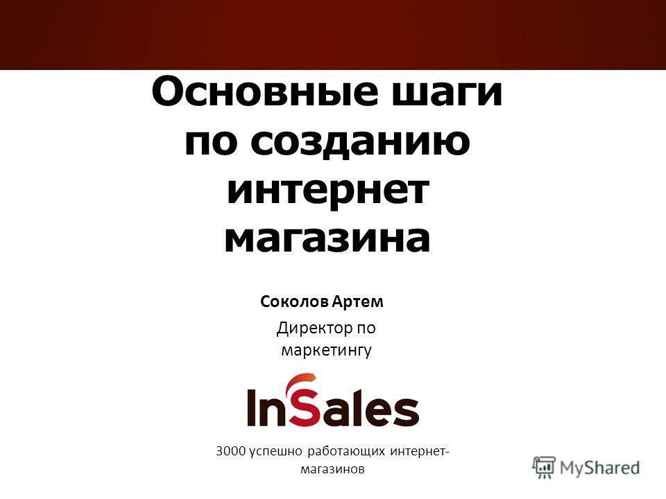 Основные шаги по созданию интернет магазина Соколов Артем Директор по маркетингу 3000 успешно работающих интернет- магазинов