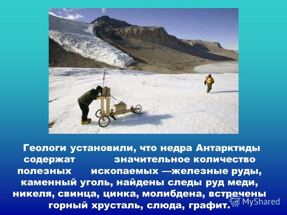 Геологи установили, что недра Антарктиды содержат значительное количество полезных ископаемых железные руды, каменный уголь, найдены следы руд меди, никеля, свинца, цинка, молибдена, встречены горный хрусталь, слюда, графит. Геологи установили, что н