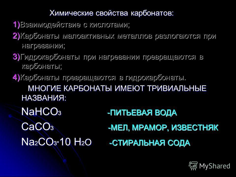 Химические свойства карбонатов: Химические свойства карбонатов: 1)Взаимодействие с кислотами; 2)Карбонаты малоактивных металлов разлогаются при нагревании; 3)Гидрокарбонаты при нагревании превращаются в карбонаты; 4)Карбонаты превращаются в гидрокарб