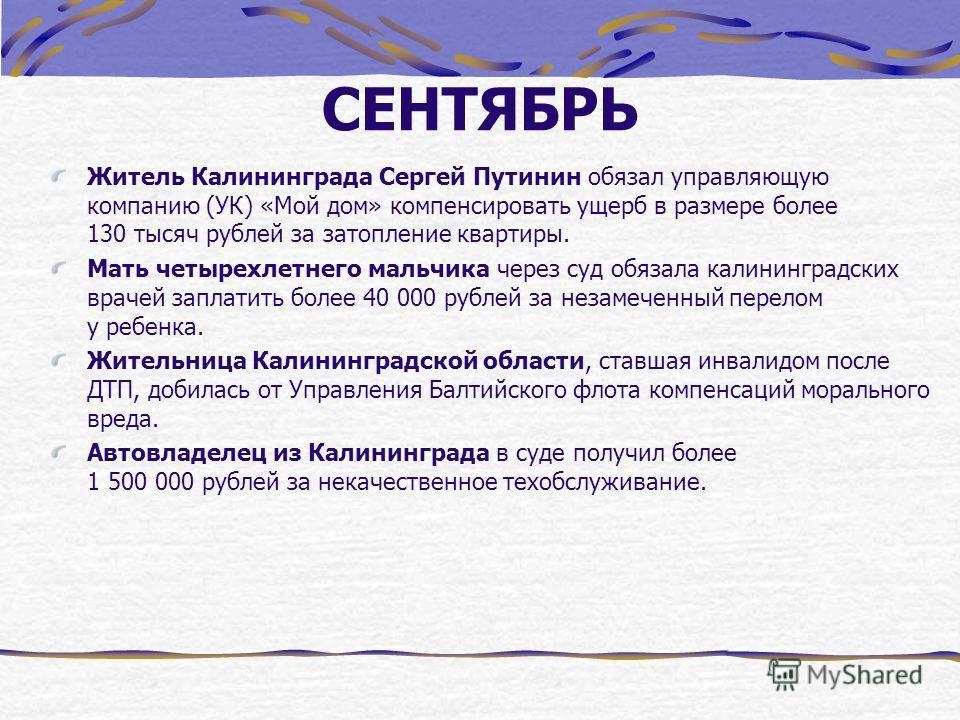 СЕНТЯБРЬ Житель Калининграда Сергей Путинин обязал управляющую компанию (УК) «Мой дом» компенсировать ущерб в размере более 130 тысяч рублей за затопление квартиры. Мать четырехлетнего мальчика через суд обязала калининградских врачей заплатить более
