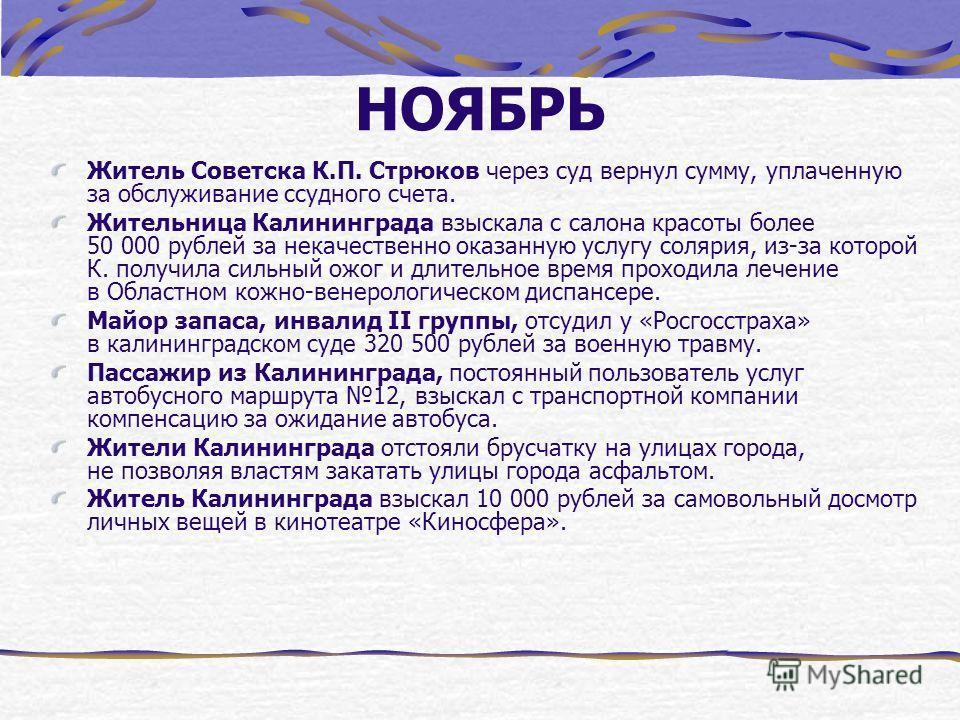 НОЯБРЬ Житель Советска К.П. Стрюков через суд вернул сумму, уплаченную за обслуживание ссудного счета. Жительница Калининграда взыскала с салона красоты более 50 000 рублей за некачественно оказанную услугу солярия, из-за которой К. получила сильный