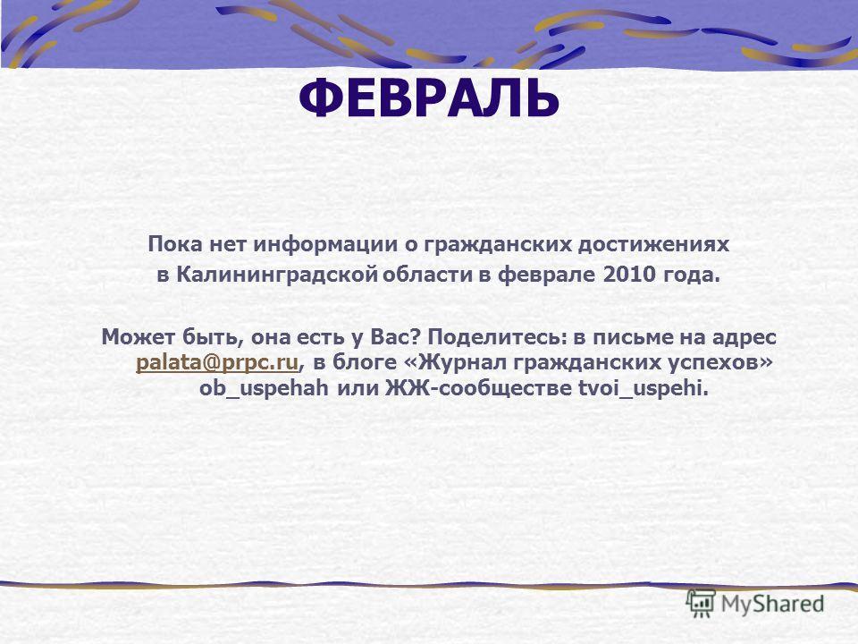 ФЕВРАЛЬ Пока нет информации о гражданских достижениях в Калининградской области в феврале 2010 года. Может быть, она есть у Вас? Поделитесь: в письме на адрес palata@prpc.ru, в блоге «Журнал гражданских успехов» ob_uspehah или ЖЖ-сообществе tvoi_uspe