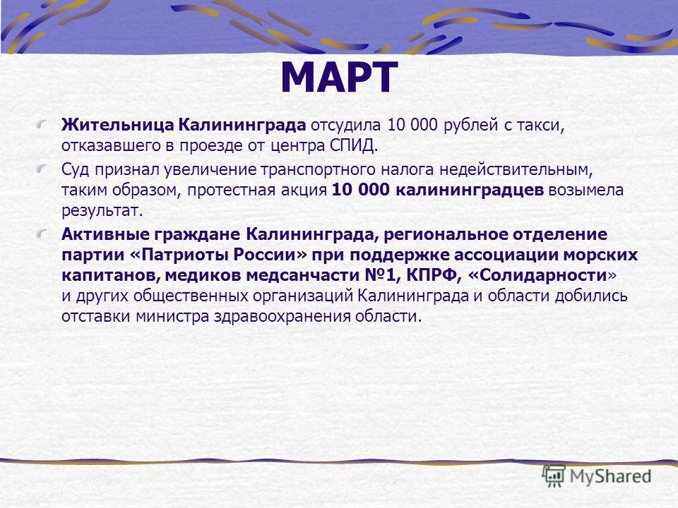 МАРТ Жительница Калининграда отсудила 10 000 рублей с такси, отказавшего в проезде от центра СПИД. Суд признал увеличение транспортного налога недействительным, таким образом, протестная акция 10 000 калининградцев возымела результат. Активные гражда