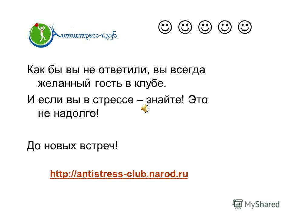 Как бы вы не ответили, вы всегда желанный гость в клубе. И если вы в стрессе – знайте! Это не надолго! До новых встреч! http://antistress-club.narod.ru