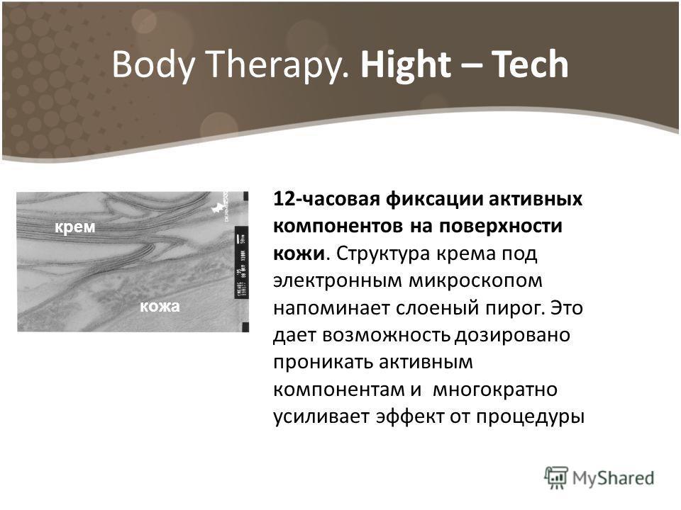 Body Therapy. Hight – Tech 12-часовая фиксации активных компонентов на поверхности кожи. Структура крема под электронным микроскопом напоминает слоеный пирог. Это дает возможность дозировано проникать активным компонентам и многократно усиливает эффе