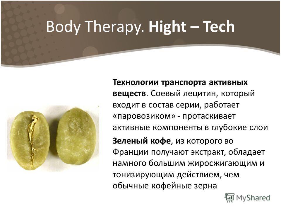 Body Therapy. Hight – Tech Технологии транспорта активных веществ. Соевый лецитин, который входит в состав серии, работает «паровозиком» - протаскивает активные компоненты в глубокие слои Зеленый кофе, из которого во Франции получают экстракт, облада