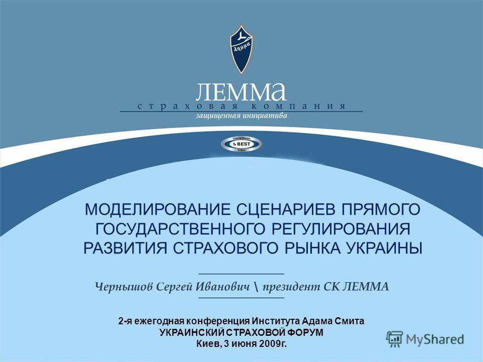 МОДЕЛИРОВАНИЕ СЦЕНАРИЕВ ПРЯМОГО ГОСУДАРСТВЕННОГО РЕГУЛИРОВАНИЯ РАЗВИТИЯ СТРАХОВОГО РЫНКА УКРАИНЫ 2-я ежегодная конференция Института Адама Смита УКРАИНСКИЙ СТРАХОВОЙ ФОРУМ Киев, 3 июня 2009г.