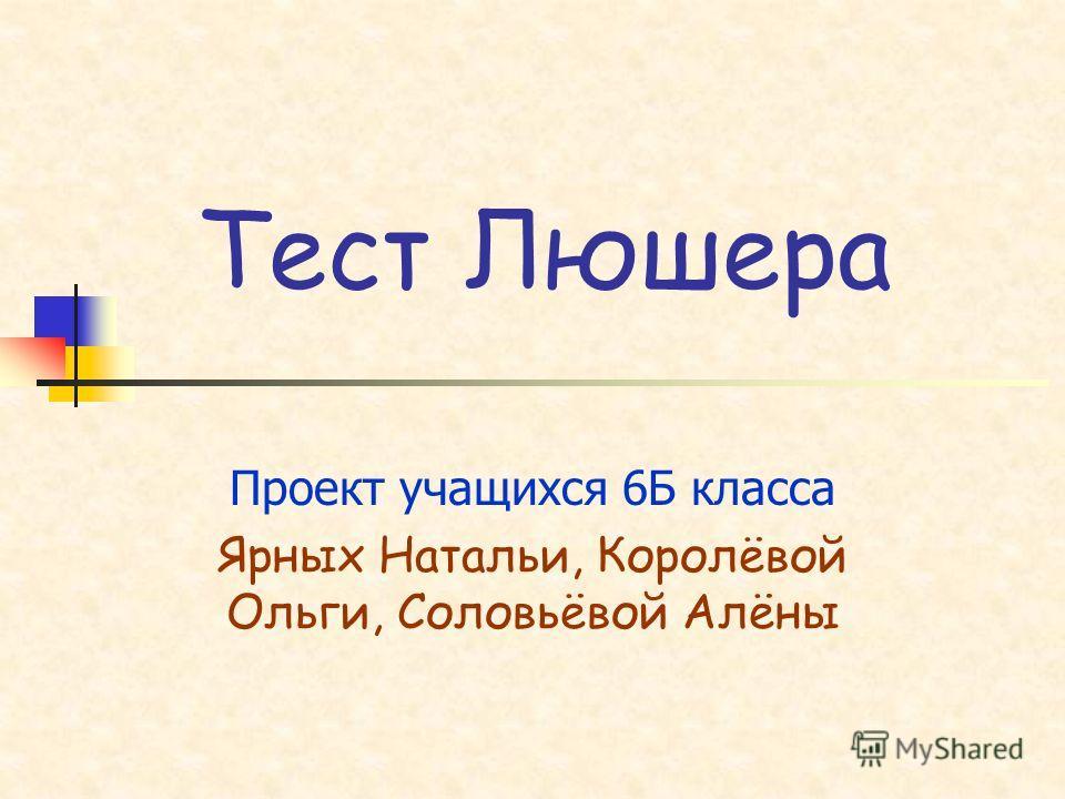 Тест Люшера Проект учащихся 6Б класса Ярных Натальи, Королёвой Ольги, Соловьёвой Алёны