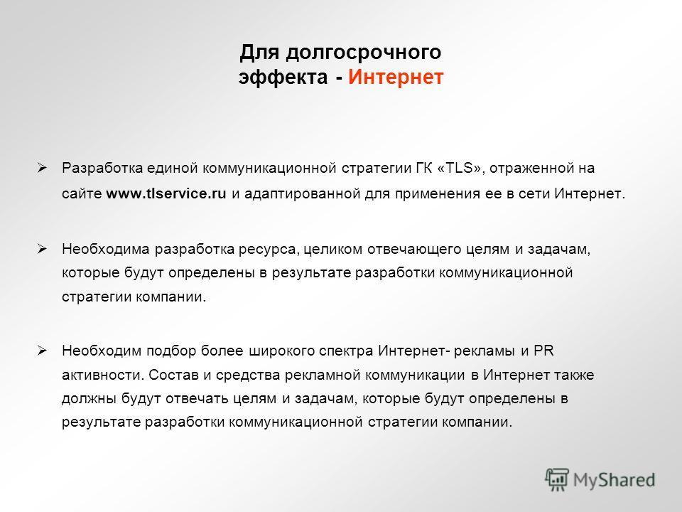 Для долгосрочного эффекта - Интернет Разработка единой коммуникационной стратегии ГК «TLS», отраженной на сайте www.tlservice.ru и адаптированной для применения ее в сети Интернет. Необходима разработка ресурса, целиком отвечающего целям и задачам, к