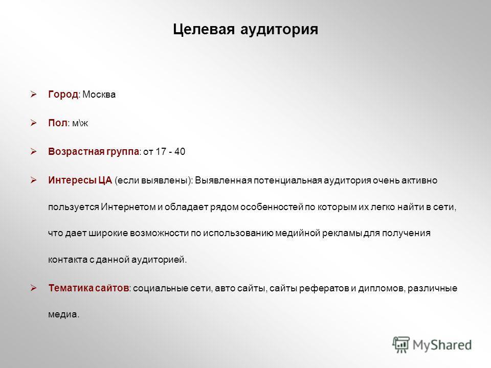 Целевая аудитория Город: Москва Пол: м\ж Возрастная группа: от 17 - 40 Интересы ЦА (если выявлены): Выявленная потенциальная аудитория очень активно пользуется Интернетом и обладает рядом особенностей по которым их легко найти в сети, что дает широки