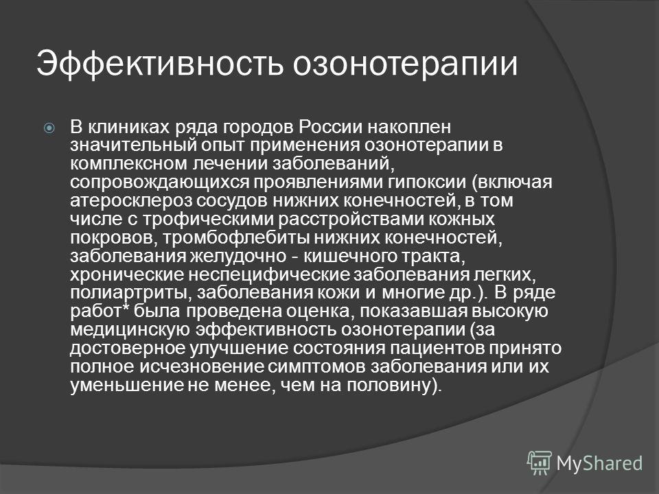 Эффективность озонотерапии В клиниках ряда городов России накоплен значительный опыт применения озонотерапии в комплексном лечении заболеваний, сопровождающихся проявлениями гипоксии (включая атеросклероз сосудов нижних конечностей, в том числе с тро