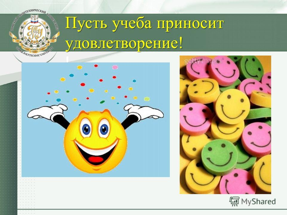 Пусть учеба приносит удовлетворение! Пусть учеба приносит удовлетворение! !