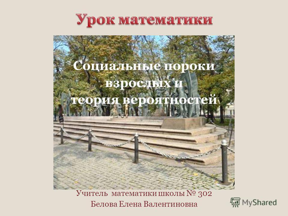 Социальные пороки взрослых и теория вероятностей Учитель математики школы 302 Белова Елена Валентиновна