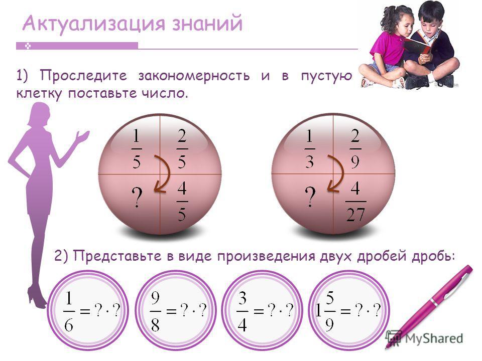 Актуализация знаний 1) Проследите закономерность и в пустую клетку поставьте число. 2) Представьте в виде произведения двух дробей дробь: