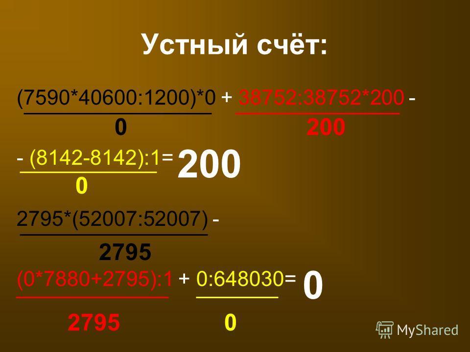 (7590*40600:1200)*0 + 38752:38752*200 - - (8142-8142):1= Устный счёт: 0200 0 200 2795*(52007:52007) - (0*7880+2795):1 + 0:648030= 2795 0 0
