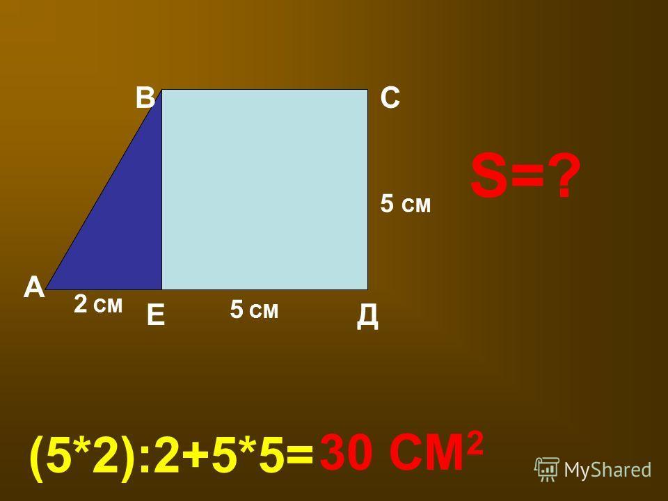 S=? А В Д С Е 2 СМ 5 СМ (5*2):2+5*5= 30 СМ 2
