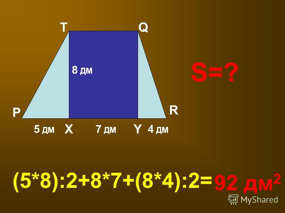 P Q R YX T 5 ДМ 7 ДМ 4 ДМ 8 ДМ S=? (5*8):2+8*7+(8*4):2= 92 дм 2