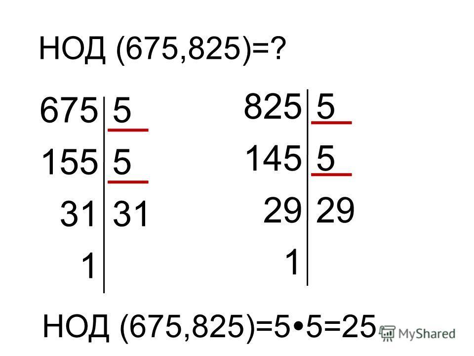 НОД (675,825)=? 6755 1555 31 1 8255 1455 29 1 НОД (675,825)=5 5=25