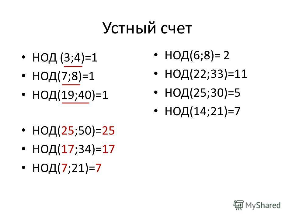 Устный счет НОД (3;4)=1 НОД(7;8)=1 НОД(19;40)=1 НОД(6;8)= 2 НОД(22;33)=11 НОД(25;30)=5 НОД(14;21)=7 НОД(25;50)=25 НОД(17;34)=17 НОД(7;21)=7