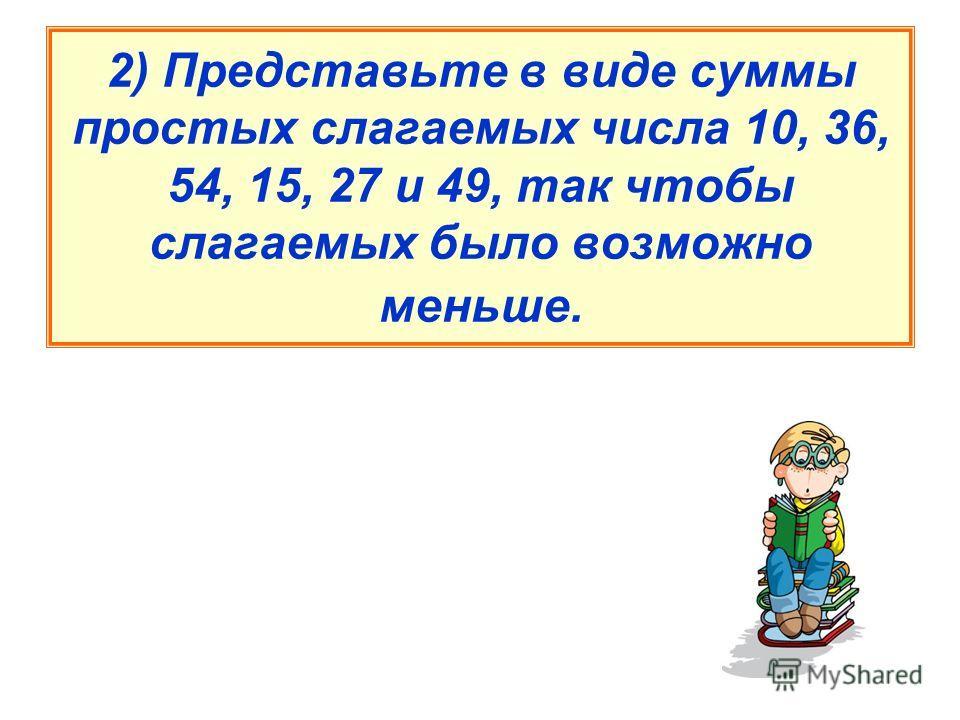 2) Представьте в виде суммы простых слагаемых числа 10, 36, 54, 15, 27 и 49, так чтобы слагаемых было возможно меньше.