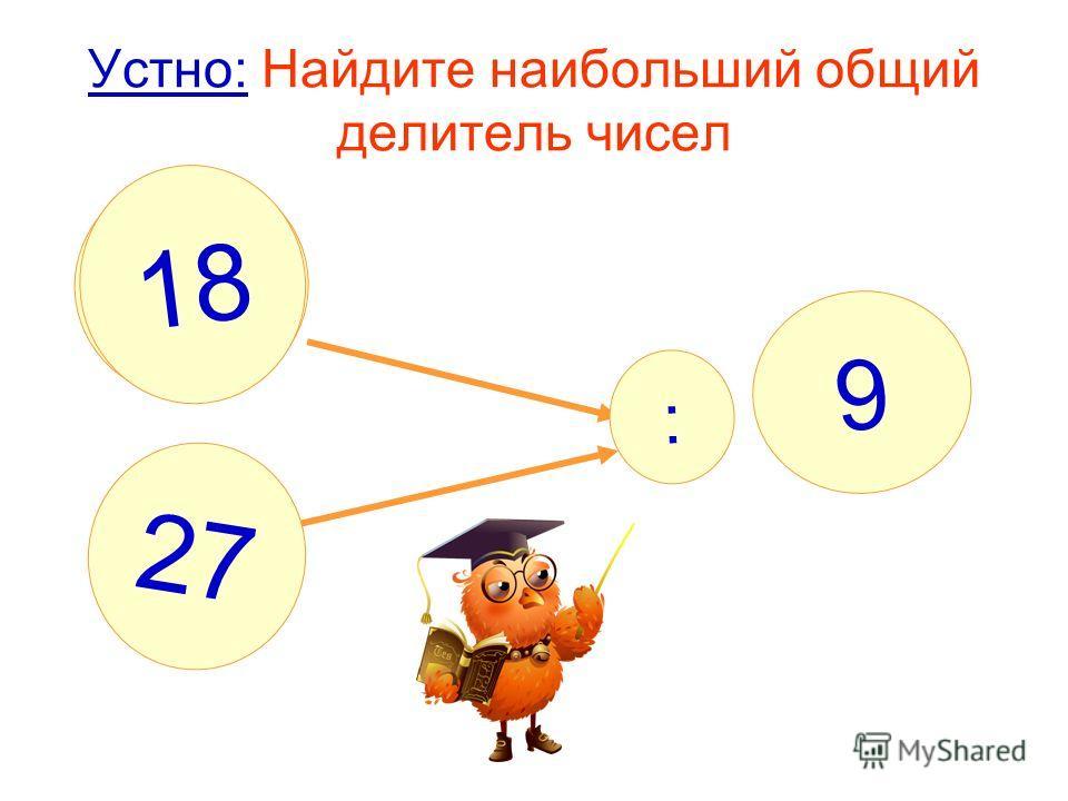 Устно: Найдите наибольший общий делитель чисел : ? 9 18 27