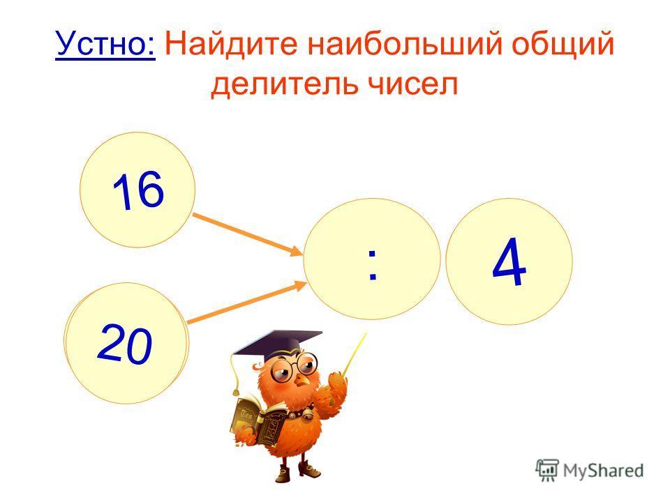 Устно: Найдите наибольший общий делитель чисел : ? 4 16 20