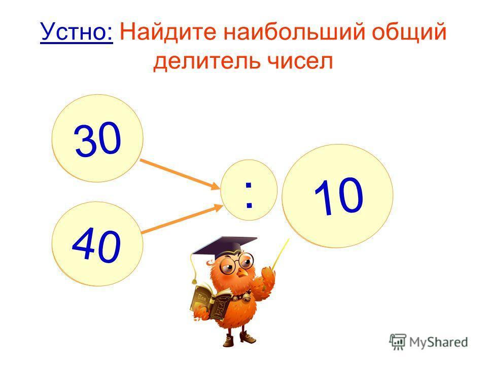 Устно: Найдите наибольший общий делитель чисел : ? 10 30 40