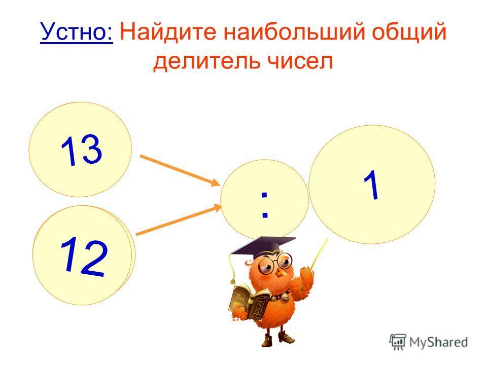 Устно: Найдите наибольший общий делитель чисел : ? 1 13 12
