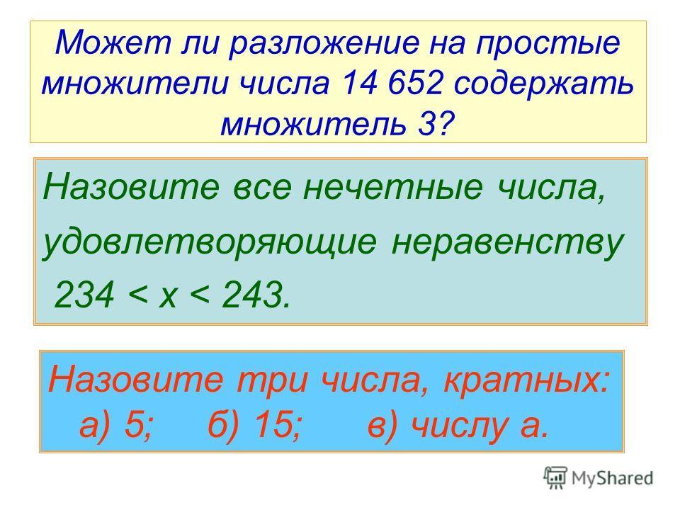 Может ли разложение на простые множители числа 14 652 содержать множитель 3? Назовите все нечетные числа, удовлетворяющие неравенству 234 < x < 243. Назовите три числа, кратных: а) 5; б) 15; в) числу а.
