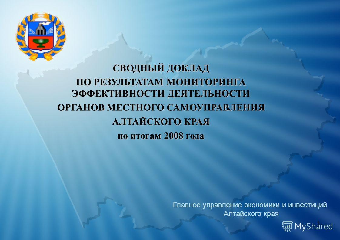 1 СВОДНЫЙ ДОКЛАД ПО РЕЗУЛЬТАТАМ МОНИТОРИНГА ЭФФЕКТИВНОСТИ ДЕЯТЕЛЬНОСТИ ОРГАНОВ МЕСТНОГО САМОУПРАВЛЕНИЯ АЛТАЙСКОГО КРАЯ по итогам 2008 года Главное управление экономики и инвестиций Алтайского края