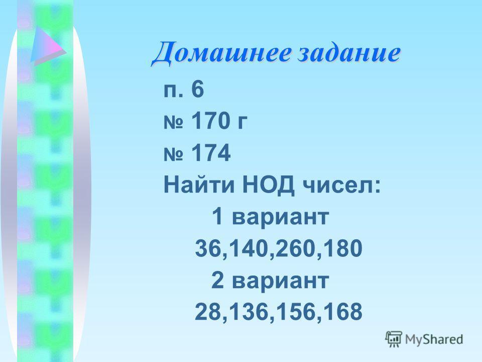 Домашнее задание п. 6 170 г 174 Найти НОД чисел: 1 вариант 36,140,260,180 2 вариант 28,136,156,168